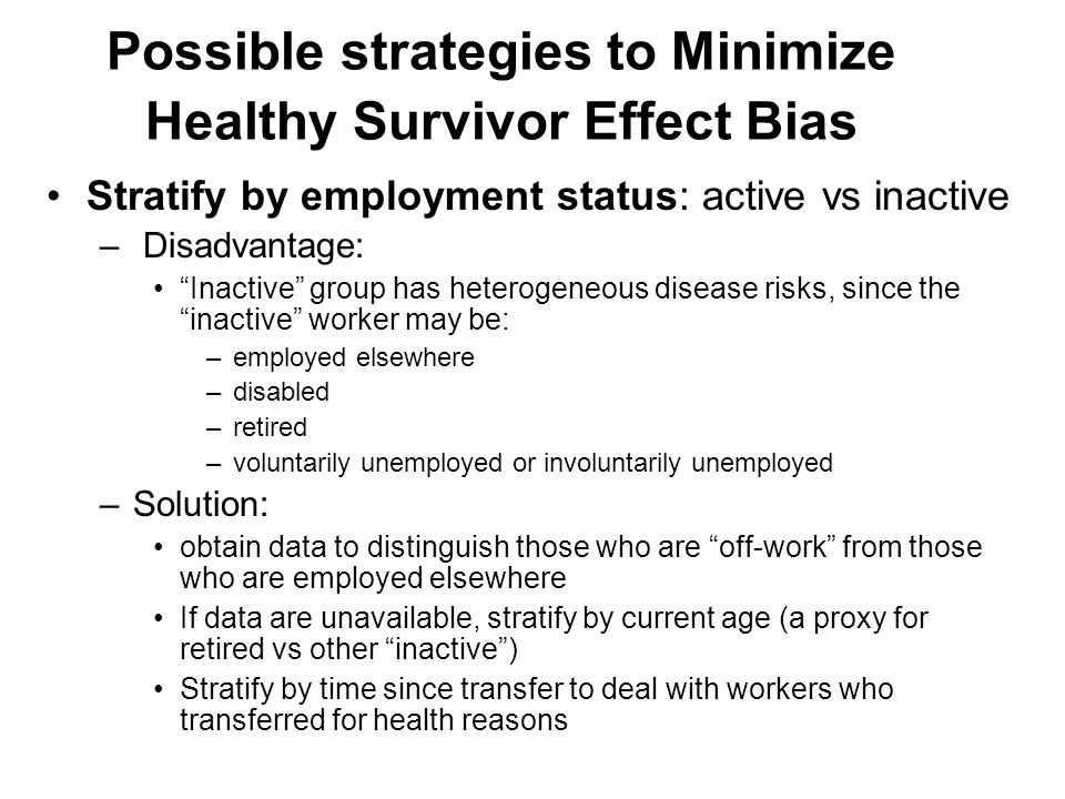 Possible strategies to Minimize Healthy Survivor Effect Bias Stratify by employment status: active vs inactive – Disadvantage: Inactive group has heterogeneous disease risks, since the inactive worker may be: –employed elsewhere –disabled –retired –voluntarily unemployed or involuntarily unemployed –Solution: obtain data to distinguish those who are off-work from those who are employed elsewhere If data are unavailable, stratify by current age (a proxy for retired vs other inactive ) Stratify by time since transfer to deal with workers who transferred for health reasons