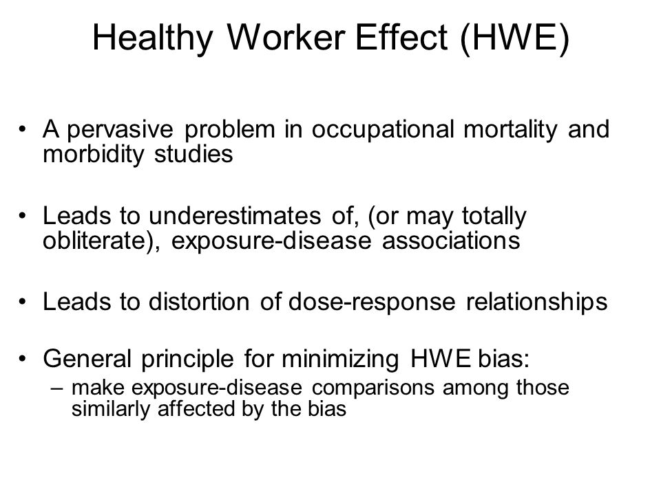 Healthy Worker Effect (HWE) A pervasive problem in occupational mortality and morbidity studies Leads to underestimates of, (or may totally obliterate), exposure-disease associations Leads to distortion of dose-response relationships General principle for minimizing HWE bias: –make exposure-disease comparisons among those similarly affected by the bias