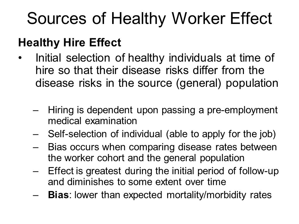 Sources of Healthy Worker Effect Healthy Hire Effect Initial selection of healthy individuals at time of hire so that their disease risks differ from the disease risks in the source (general) population –Hiring is dependent upon passing a pre-employment medical examination –Self-selection of individual (able to apply for the job) –Bias occurs when comparing disease rates between the worker cohort and the general population –Effect is greatest during the initial period of follow-up and diminishes to some extent over time –Bias: lower than expected mortality/morbidity rates