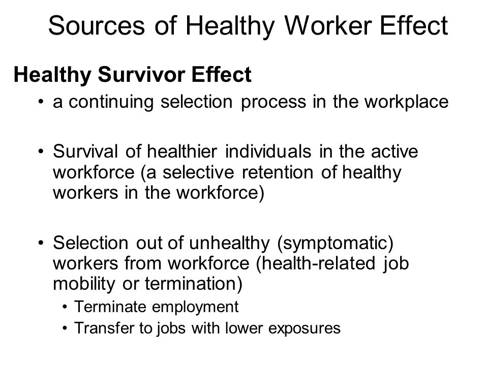 Sources of Healthy Worker Effect Healthy Survivor Effect a continuing selection process in the workplace Survival of healthier individuals in the active workforce (a selective retention of healthy workers in the workforce) Selection out of unhealthy (symptomatic) workers from workforce (health-related job mobility or termination) Terminate employment Transfer to jobs with lower exposures
