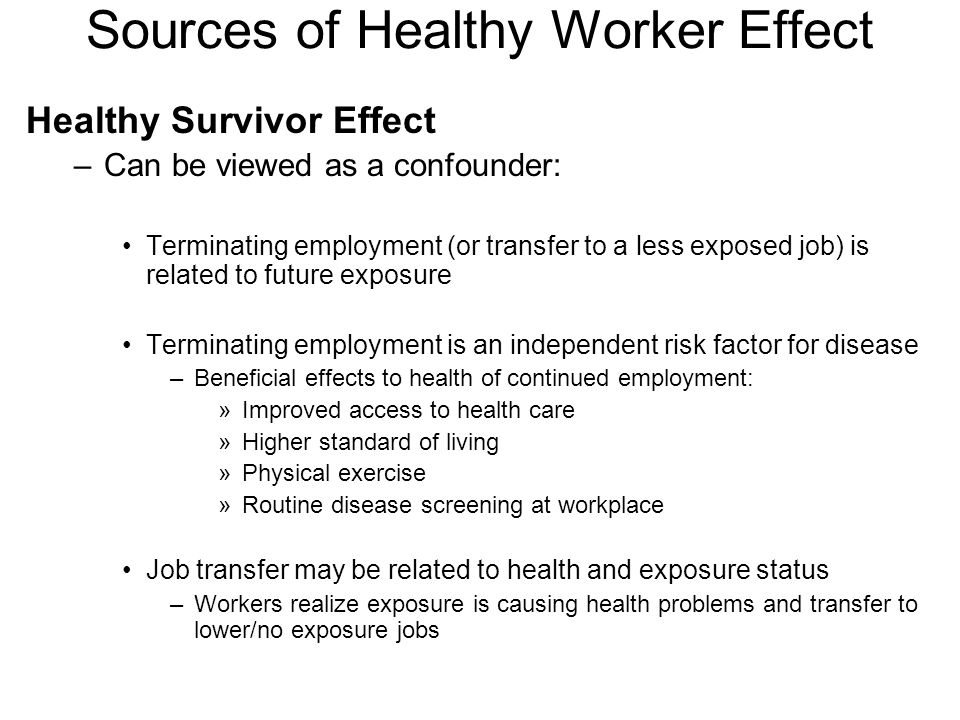 Sources of Healthy Worker Effect Healthy Survivor Effect –Can be viewed as a confounder: Terminating employment (or transfer to a less exposed job) is related to future exposure Terminating employment is an independent risk factor for disease –Beneficial effects to health of continued employment: »Improved access to health care »Higher standard of living »Physical exercise »Routine disease screening at workplace Job transfer may be related to health and exposure status –Workers realize exposure is causing health problems and transfer to lower/no exposure jobs