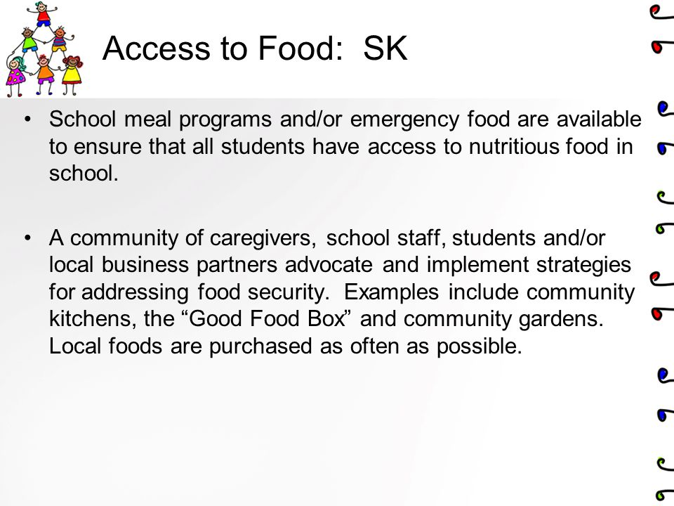 Access to Food: SK School meal programs and/or emergency food are available to ensure that all students have access to nutritious food in school. A co