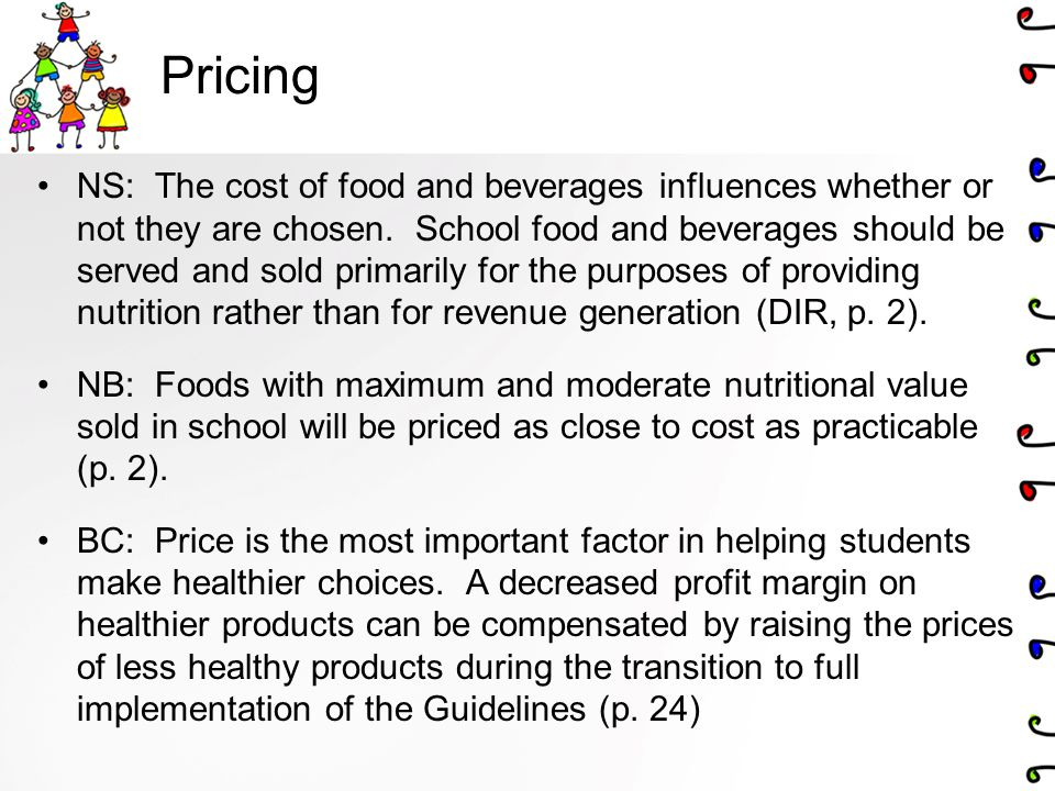 Pricing NS: The cost of food and beverages influences whether or not they are chosen. School food and beverages should be served and sold primarily fo