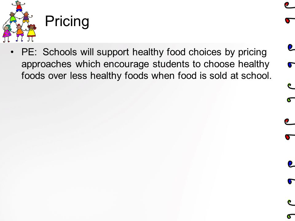 Pricing PE: Schools will support healthy food choices by pricing approaches which encourage students to choose healthy foods over less healthy foods w