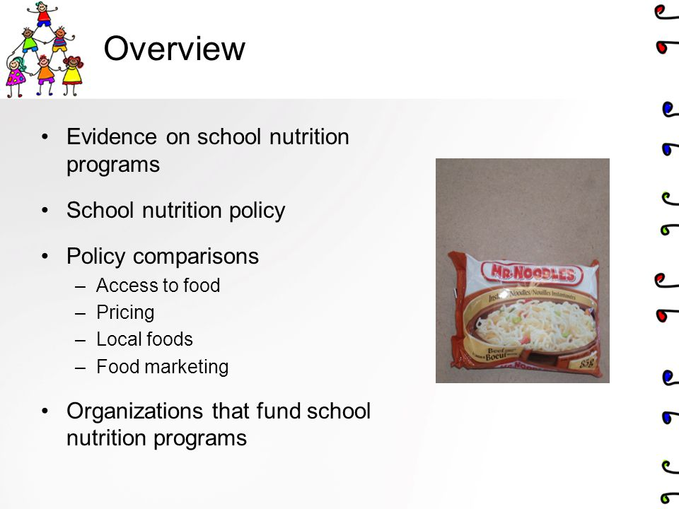 Overview Evidence on school nutrition programs School nutrition policy Policy comparisons –Access to food –Pricing –Local foods –Food marketing Organi