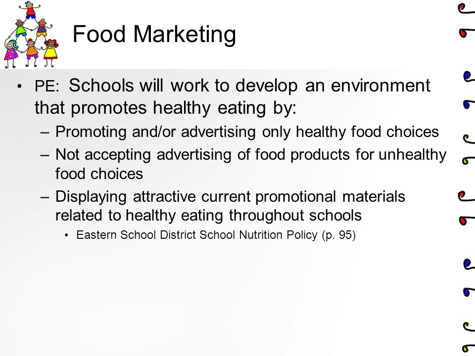Food Marketing PE: Schools will work to develop an environment that promotes healthy eating by: –Promoting and/or advertising only healthy food choice
