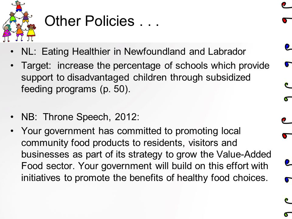 Other Policies... NL: Eating Healthier in Newfoundland and Labrador Target: increase the percentage of schools which provide support to disadvantaged