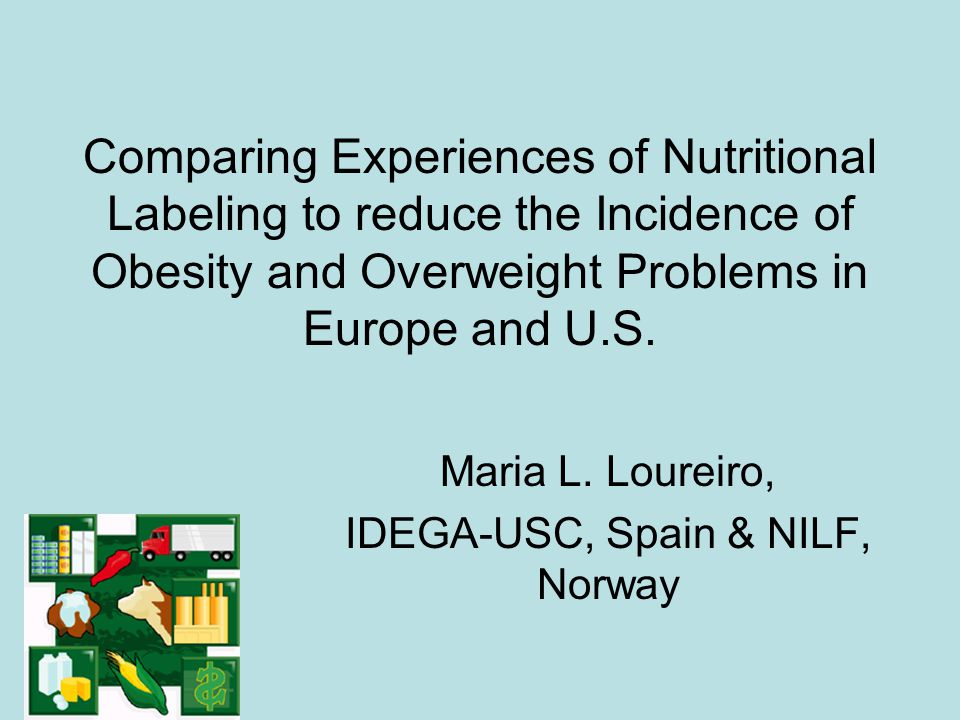 Comparing Experiences of Nutritional Labeling to reduce the Incidence of Obesity and Overweight Problems in Europe and U.S. Maria L. Loureiro, IDEGA-U