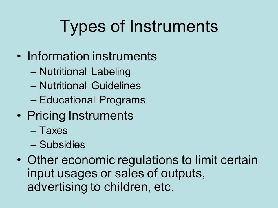 Types of Instruments Information instruments –Nutritional Labeling –Nutritional Guidelines –Educational Programs Pricing Instruments –Taxes –Subsidies Other economic regulations to limit certain input usages or sales of outputs, advertising to children, etc.