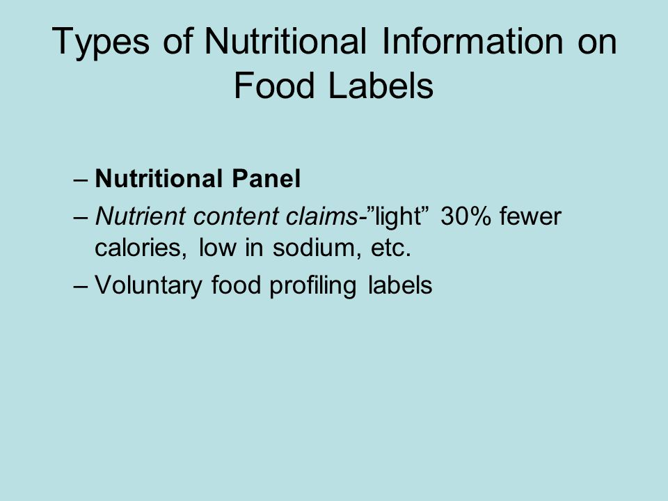 "Types of Nutritional Information on Food Labels –Nutritional Panel –Nutrient content claims-""light"" 30% fewer calories, low in sodium, etc. –Voluntary"