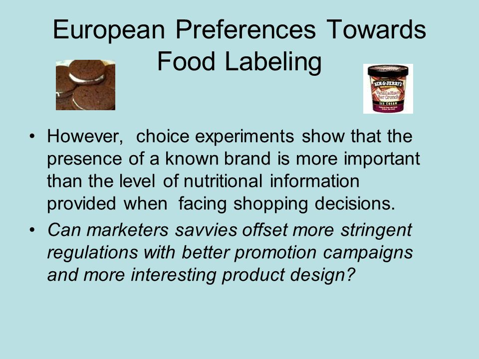 European Preferences Towards Food Labeling However, choice experiments show that the presence of a known brand is more important than the level of nutritional information provided when facing shopping decisions.