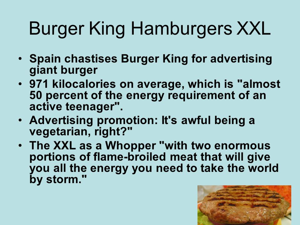 Burger King Hamburgers XXL Spain chastises Burger King for advertising giant burger 971 kilocalories on average, which is almost 50 percent of the energy requirement of an active teenager .