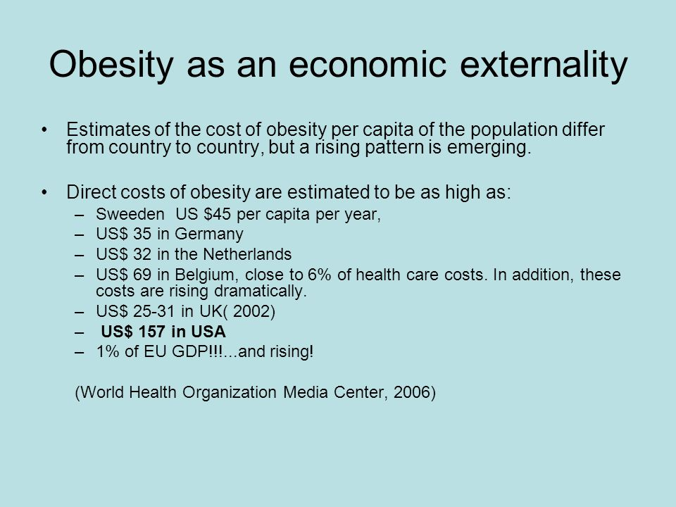 Obesity as an economic externality Estimates of the cost of obesity per capita of the population differ from country to country, but a rising pattern is emerging.