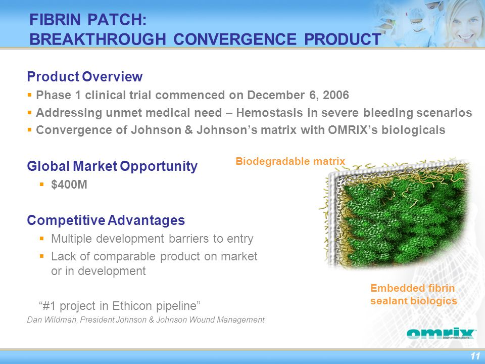 11 FIBRIN PATCH: BREAKTHROUGH CONVERGENCE PRODUCT Product Overview  Phase 1 clinical trial commenced on December 6, 2006  Addressing unmet medical need – Hemostasis in severe bleeding scenarios  Convergence of Johnson & Johnson's matrix with OMRIX's biologicals Global Market Opportunity  $400M Competitive Advantages  Multiple development barriers to entry  Lack of comparable product on market or in development #1 project in Ethicon pipeline Dan Wildman, President Johnson & Johnson Wound Management Biodegradable matrix Embedded fibrin sealant biologics