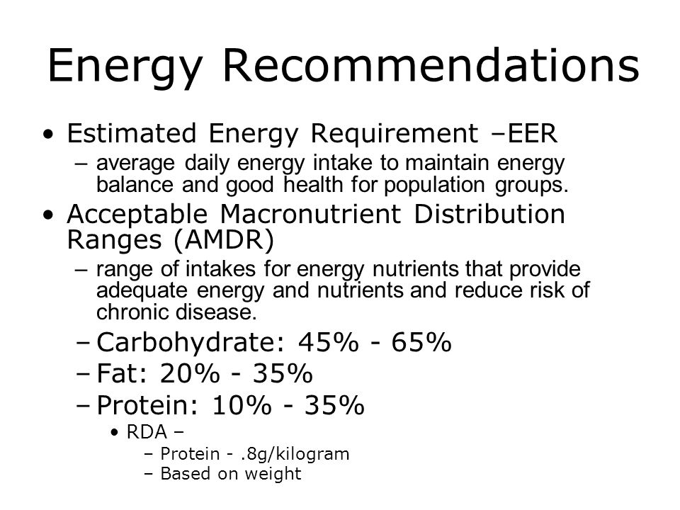 Energy Recommendations Estimated Energy Requirement –EER –average daily energy intake to maintain energy balance and good health for population groups