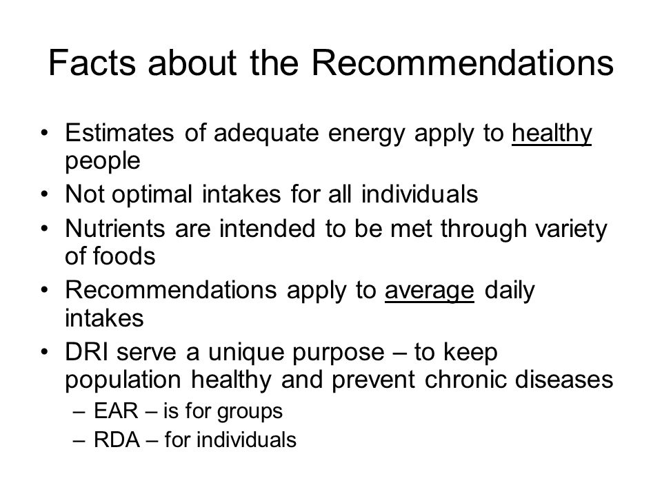 Facts about the Recommendations Estimates of adequate energy apply to healthy people Not optimal intakes for all individuals Nutrients are intended to