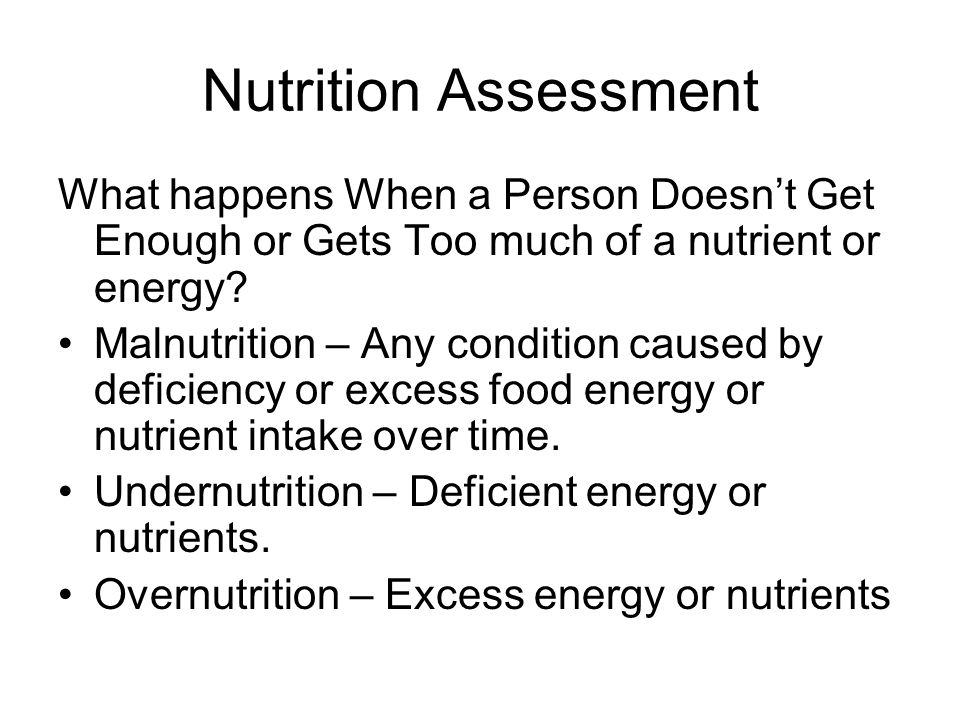 Nutrition Assessment What happens When a Person Doesn't Get Enough or Gets Too much of a nutrient or energy? Malnutrition – Any condition caused by de