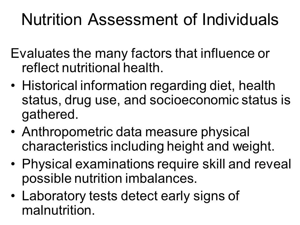 Nutrition Assessment of Individuals Evaluates the many factors that influence or reflect nutritional health. Historical information regarding diet, he