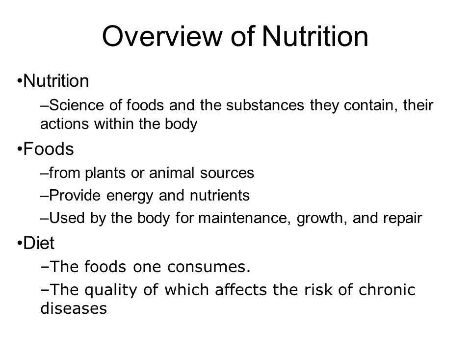 Overview of Nutrition Nutrition –Science of foods and the substances they contain, their actions within the body Foods –from plants or animal sources