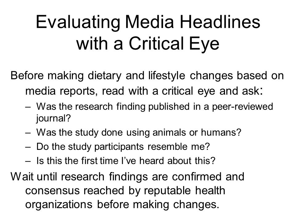 Evaluating Media Headlines with a Critical Eye Before making dietary and lifestyle changes based on media reports, read with a critical eye and ask :