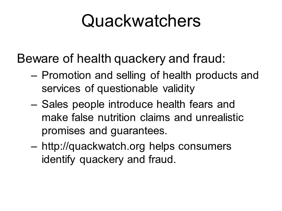 Quackwatchers Beware of health quackery and fraud: –Promotion and selling of health products and services of questionable validity –Sales people intro