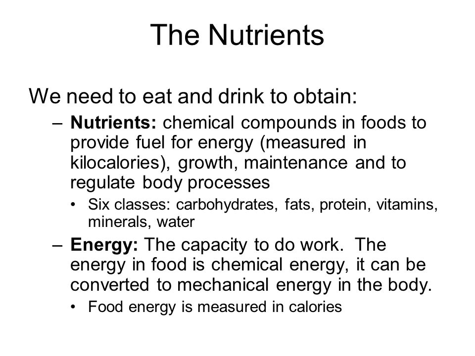 The Nutrients We need to eat and drink to obtain: –Nutrients: chemical compounds in foods to provide fuel for energy (measured in kilocalories), growt