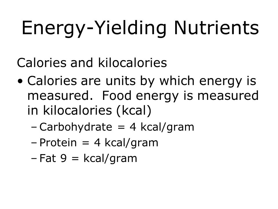 Energy-Yielding Nutrients Calories and kilocalories Calories are units by which energy is measured. Food energy is measured in kilocalories (kcal) –Ca