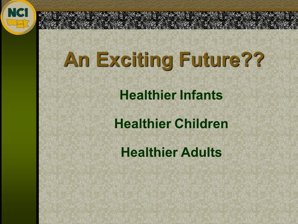 An Exciting Future?? Healthier Infants Healthier Children Healthier Adults