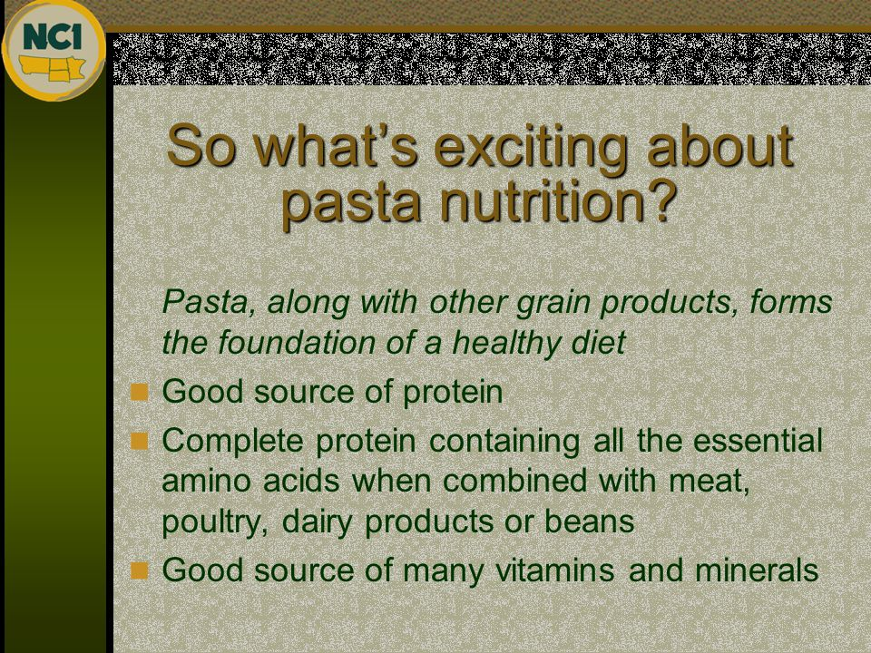 So what's exciting about pasta nutrition? Pasta, along with other grain products, forms the foundation of a healthy diet Good source of protein Comple