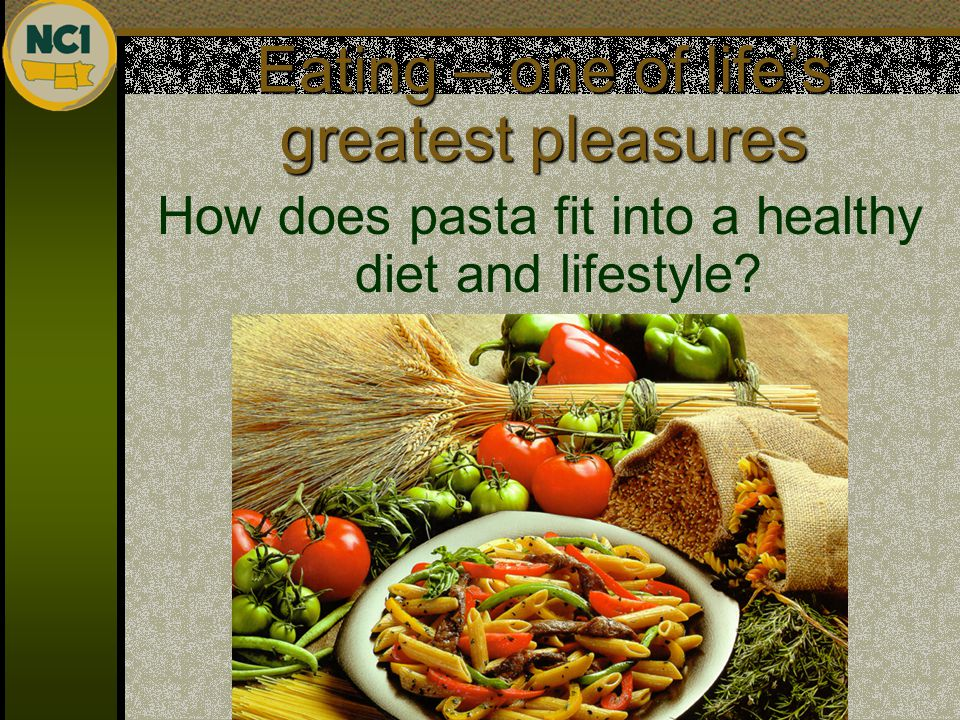 Eating – one of life's greatest pleasures How does pasta fit into a healthy diet and lifestyle?