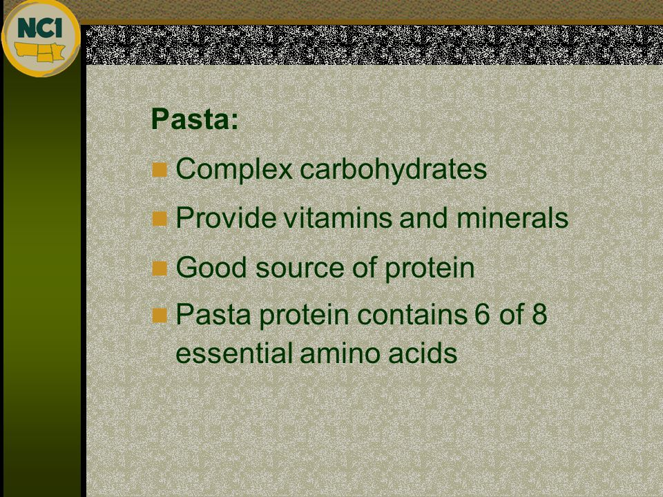 Pasta: Complex carbohydrates Provide vitamins and minerals Good source of protein Pasta protein contains 6 of 8 essential amino acids