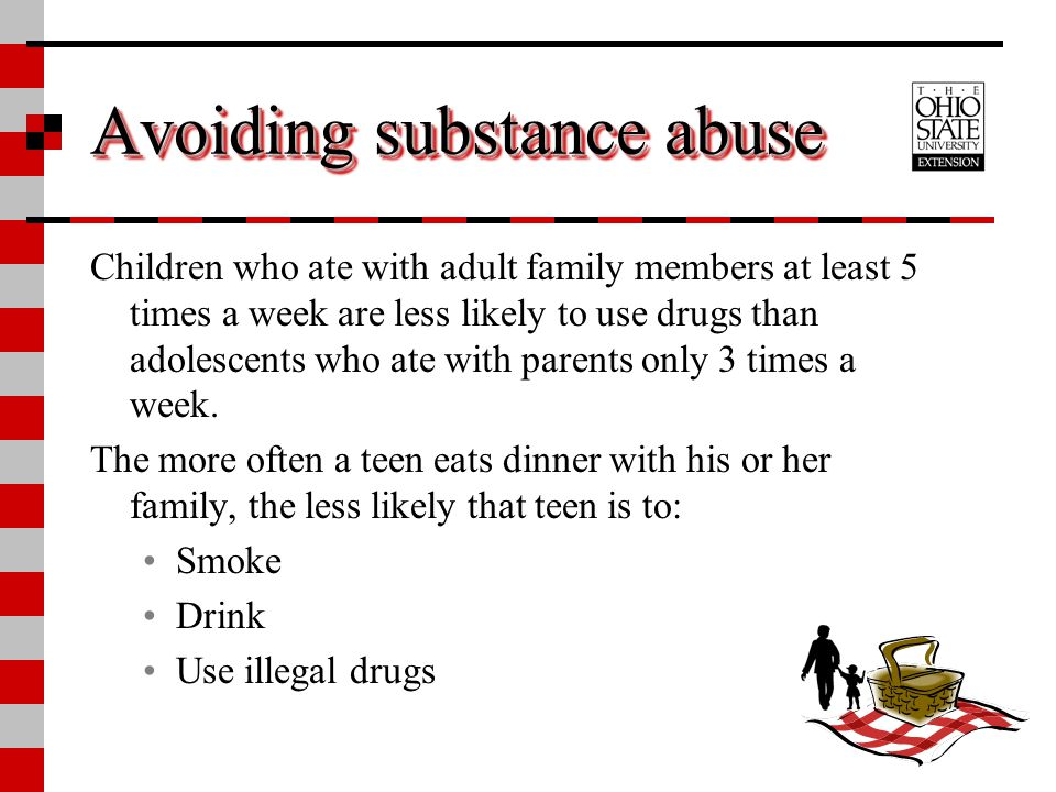 Avoiding substance abuse Children who ate with adult family members at least 5 times a week are less likely to use drugs than adolescents who ate with