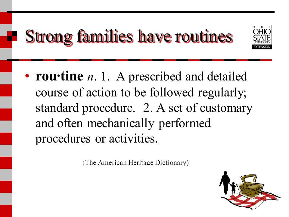 Strong families have routines rou·tine n. 1. A prescribed and detailed course of action to be followed regularly; standard procedure. 2. A set of cust