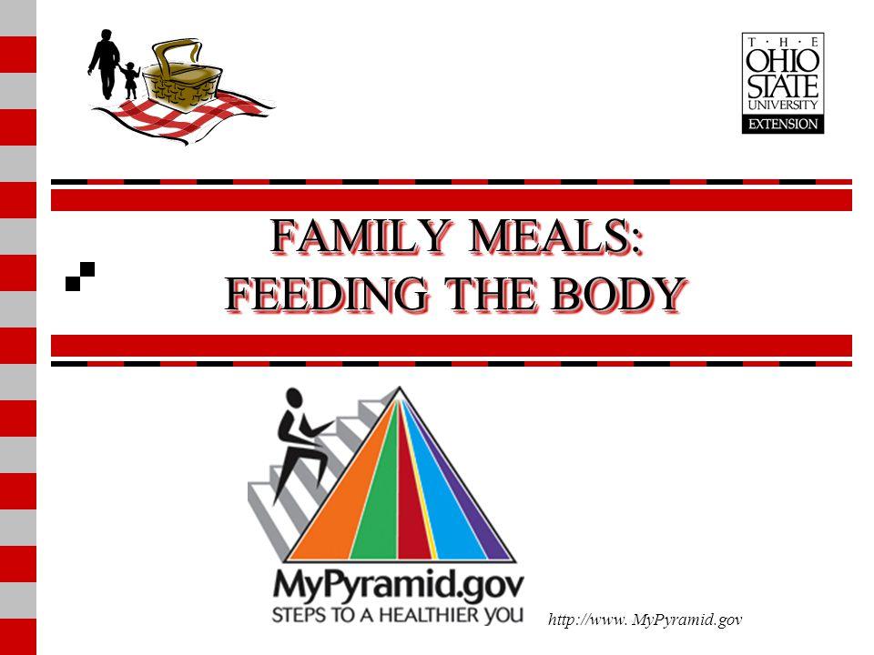 FAMILY MEALS: FEEDING THE BODY http://www. MyPyramid.gov