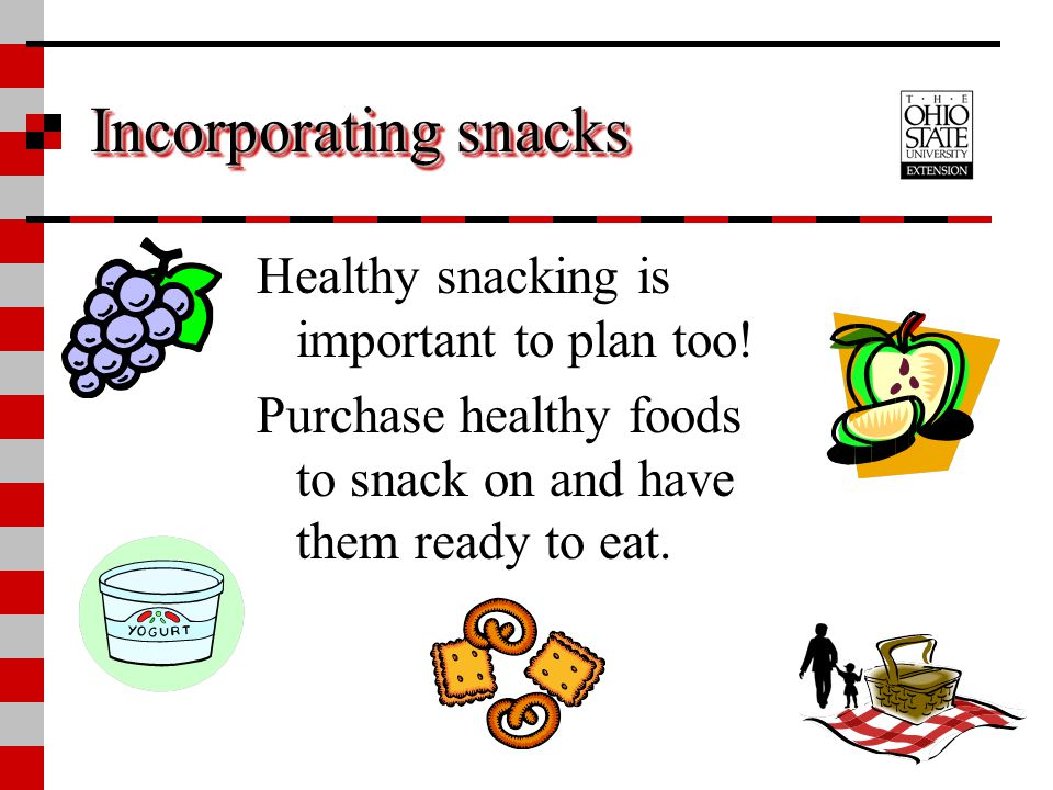 Incorporating snacks Healthy snacking is important to plan too! Purchase healthy foods to snack on and have them ready to eat.