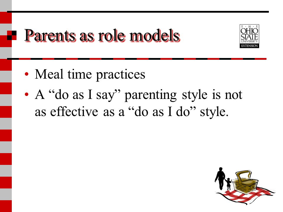 """Parents as role models Meal time practices A """"do as I say"""" parenting style is not as effective as a """"do as I do"""" style."""