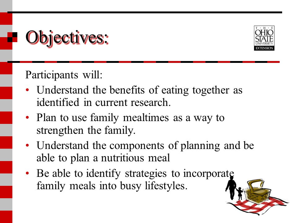 Objectives:Objectives: Participants will: Understand the benefits of eating together as identified in current research. Plan to use family mealtimes a