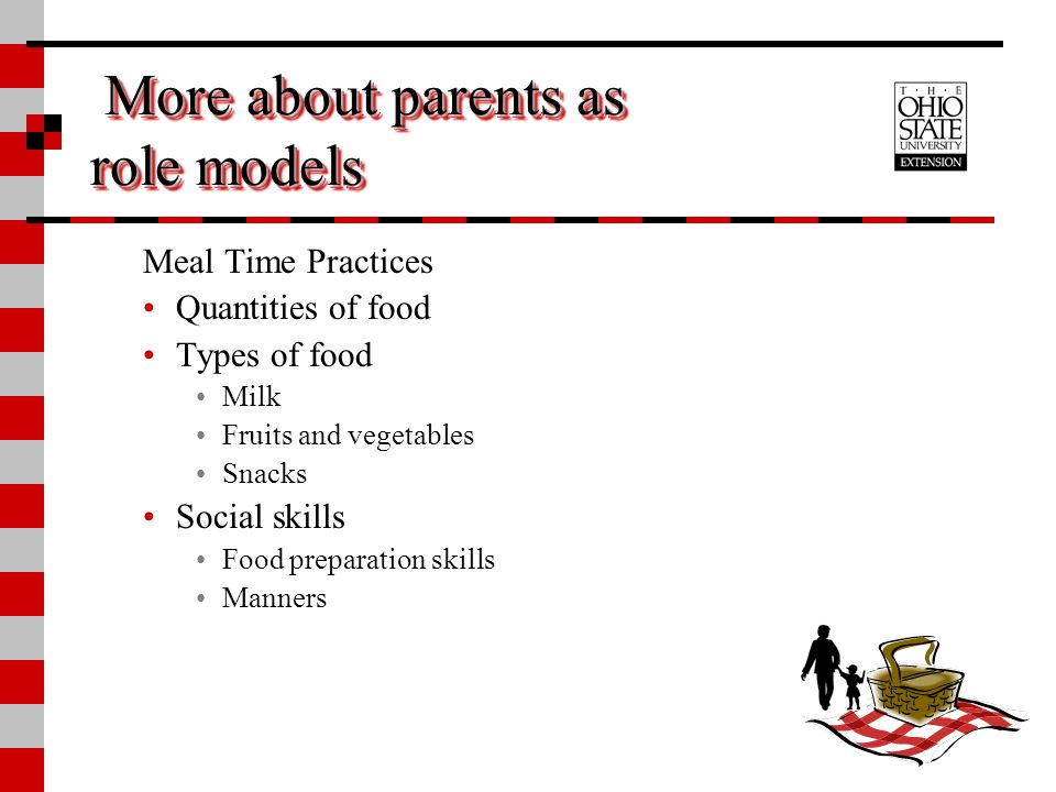 More about parents as role models More about parents as role models Meal Time Practices Quantities of food Types of food Milk Fruits and vegetables Sn