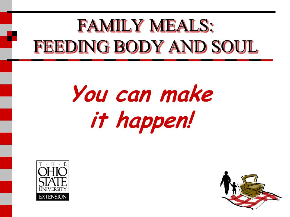 FAMILY MEALS: FEEDING BODY AND SOUL You can make it happen!
