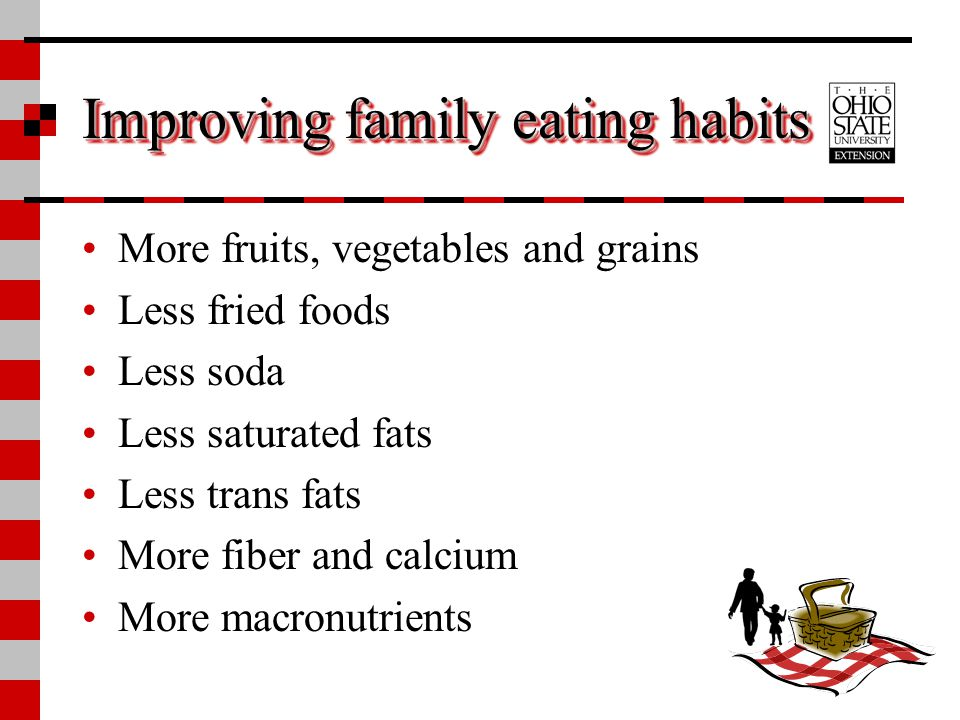 Improving family eating habits More fruits, vegetables and grains Less fried foods Less soda Less saturated fats Less trans fats More fiber and calciu