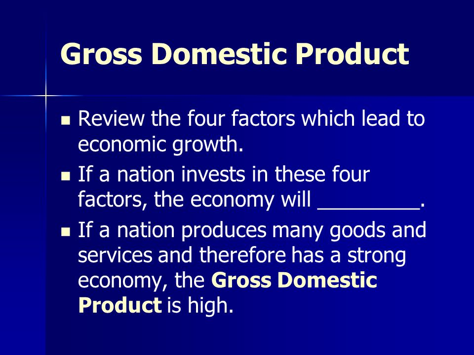 Gross Domestic Product Review the four factors which lead to economic growth. If a nation invests in these four factors, the economy will _________. I