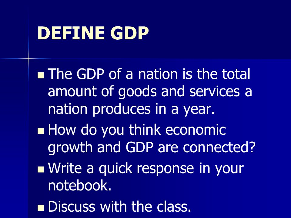 DEFINE GDP The GDP of a nation is the total amount of goods and services a nation produces in a year. How do you think economic growth and GDP are con