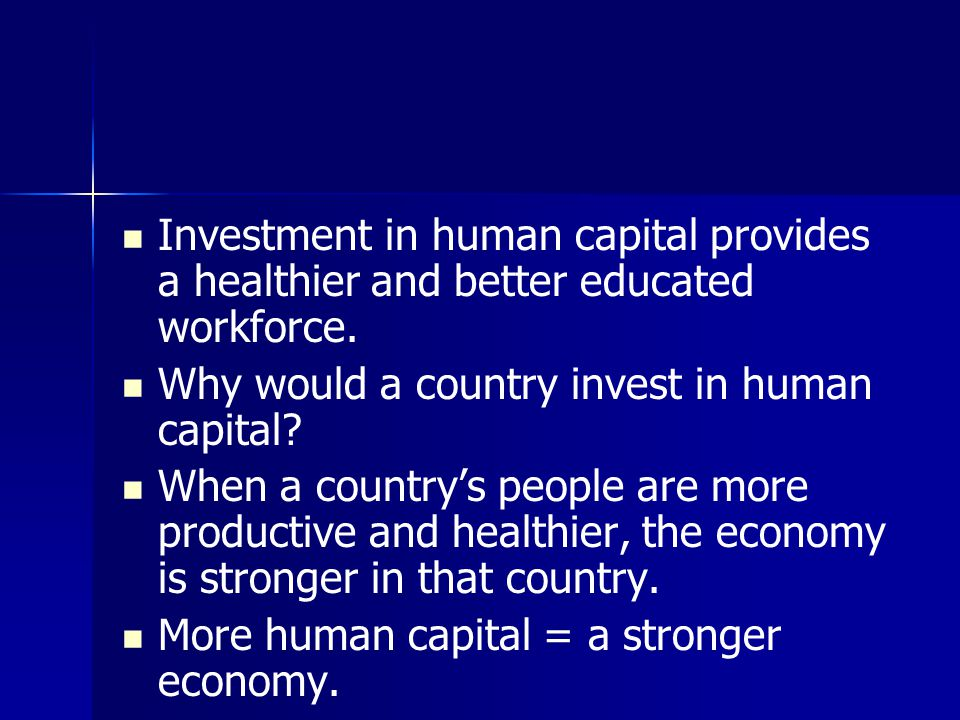 Investment in human capital provides a healthier and better educated workforce. Why would a country invest in human capital? When a country's people a