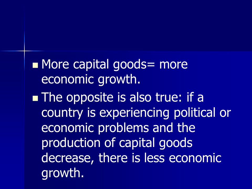 More capital goods= more economic growth. The opposite is also true: if a country is experiencing political or economic problems and the production of