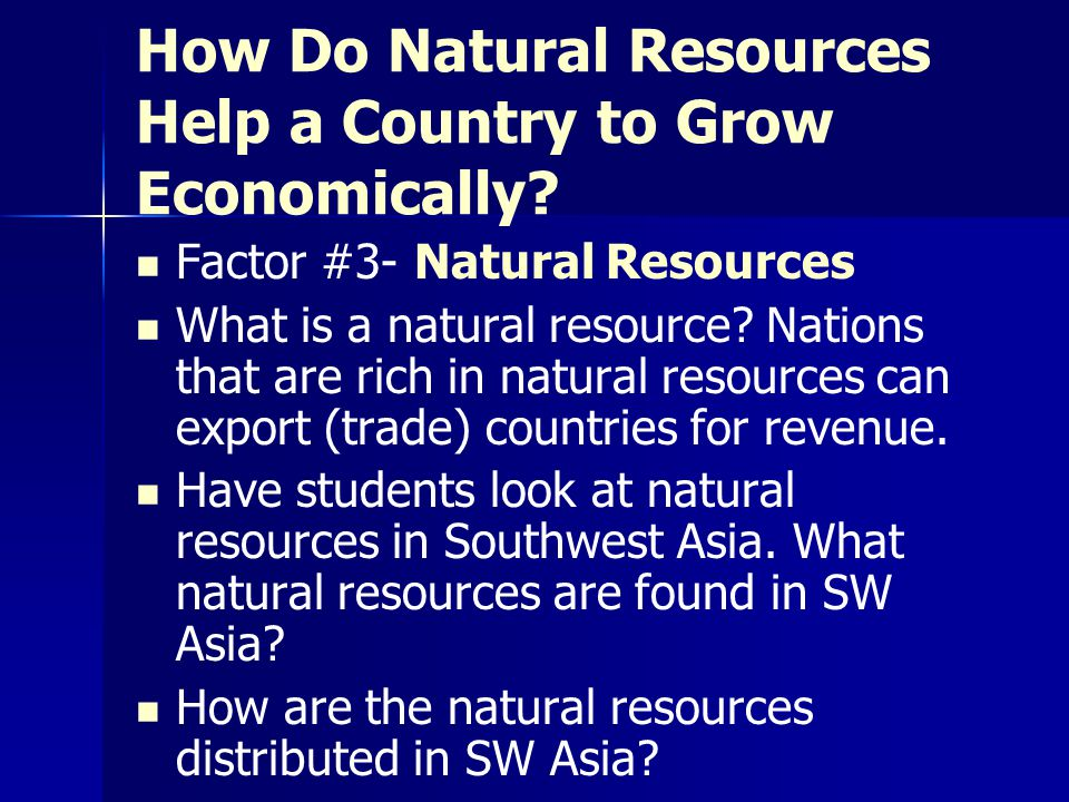 How Do Natural Resources Help a Country to Grow Economically? Factor #3- Natural Resources What is a natural resource? Nations that are rich in natura