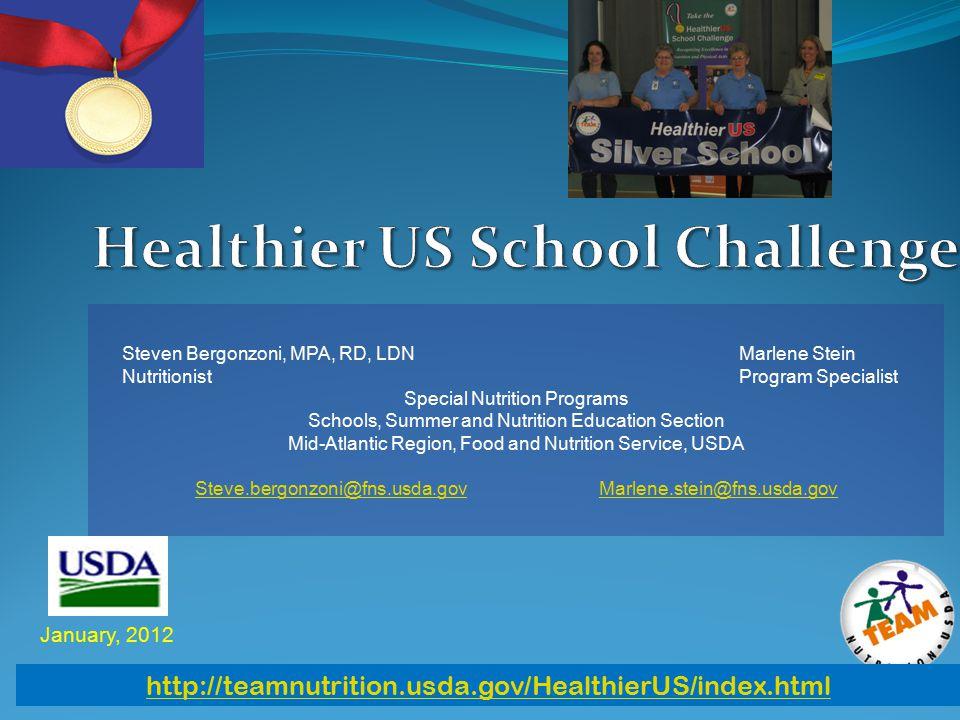 January, 2012 http://teamnutrition.usda.gov/HealthierUS/index.html Steven Bergonzoni, MPA, RD, LDN Marlene Stein Nutritionist Program Specialist Special Nutrition Programs Schools, Summer and Nutrition Education Section Mid-Atlantic Region, Food and Nutrition Service, USDA Steve.bergonzoni@fns.usda.govSteve.bergonzoni@fns.usda.gov Marlene.stein@fns.usda.govMarlene.stein@fns.usda.gov