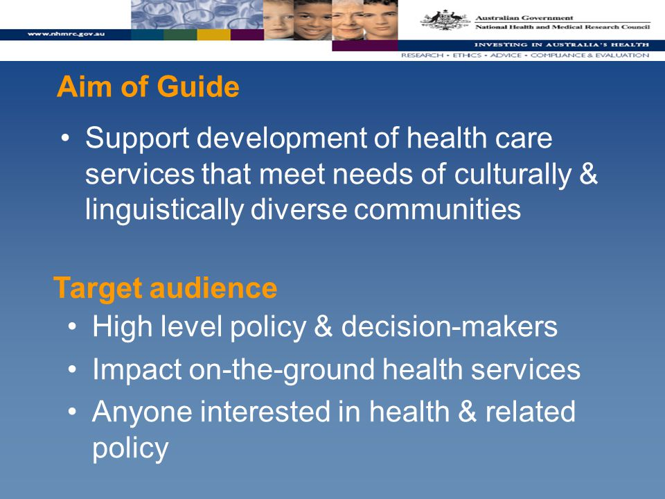 Aim of Guide Support development of health care services that meet needs of culturally & linguistically diverse communities High level policy & decision-makers Impact on-the-ground health services Anyone interested in health & related policy Target audience
