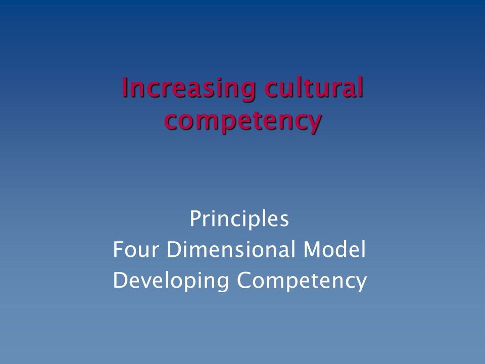 Increasing cultural competency Principles Four Dimensional Model Developing Competency