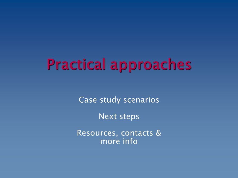 Practical approaches Case study scenarios Next steps Resources, contacts & more info
