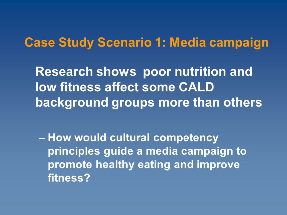 Research shows poor nutrition and low fitness affect some CALD background groups more than others –How would cultural competency principles guide a media campaign to promote healthy eating and improve fitness.